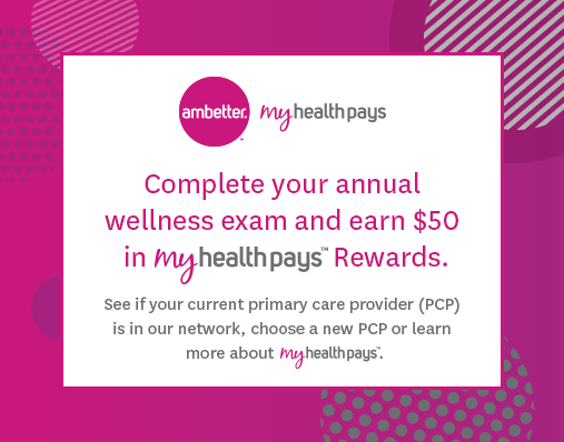 Complete your annual wellness exam and earn $50 in My Health Pays rewards. See if your current primary care provider (PCP) is in our network, choose a new PCP or learn more about My Health Pays.