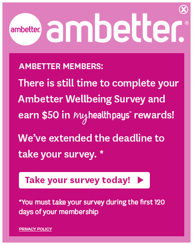 Ambetter Members: There is still time to complete your Ambetter Wellbeing Survey and earn $50 in My Health Pays rewards! We've extended the deadline to take your survey.*